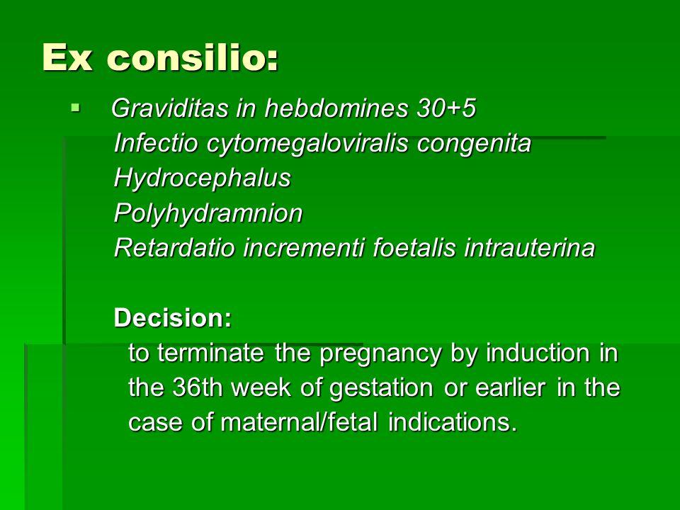 Ex consilio:  Graviditas in hebdomines 30+5 Infectio cytomegaloviralis congenita Infectio cytomegaloviralis congenita Hydrocephalus Hydrocephalus Polyhydramnion Polyhydramnion Retardatio incrementi foetalis intrauterina Retardatio incrementi foetalis intrauterina Decision: Decision: to terminate the pregnancy by induction in to terminate the pregnancy by induction in the 36th week of gestation or earlier in the the 36th week of gestation or earlier in the case of maternal/fetal indications.