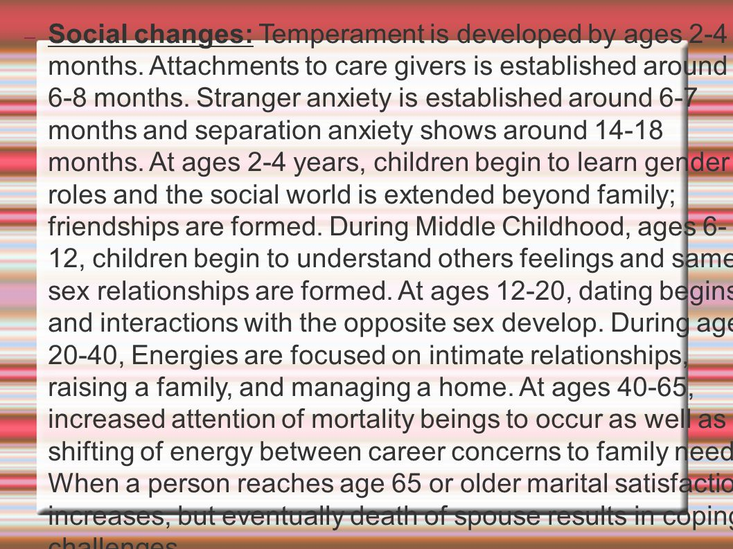 – Social changes: Temperament is developed by ages 2-4 months. Attachments to care givers is established around 6-8 months. Stranger anxiety is establ