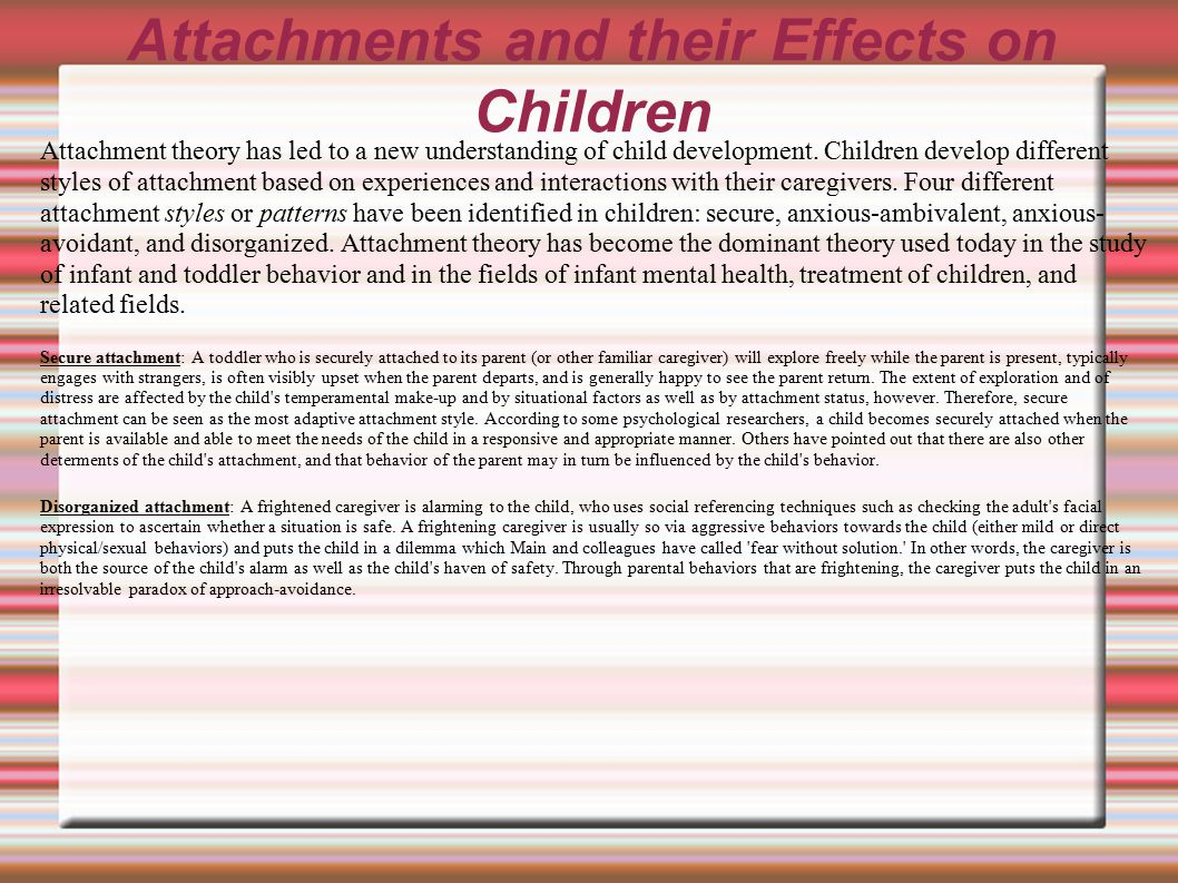 Attachments and their Effects on Children Attachment theory has led to a new understanding of child development. Children develop different styles of