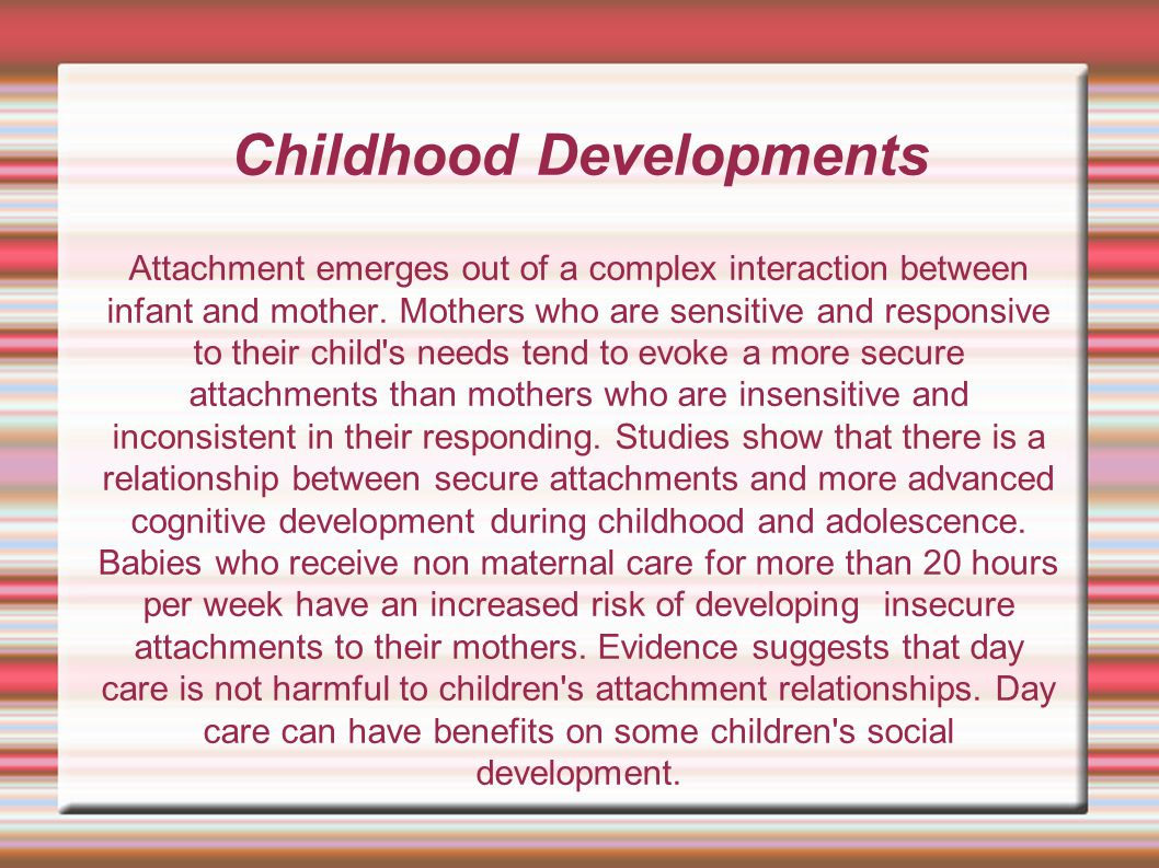 Childhood Developments Attachment emerges out of a complex interaction between infant and mother. Mothers who are sensitive and responsive to their ch