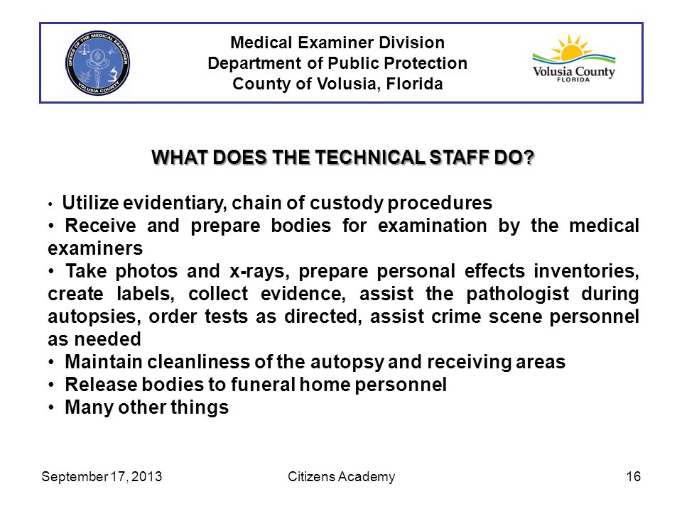 WHAT DOES THE TECHNICAL STAFF DO? Utilize evidentiary, chain of custody procedures Receive and prepare bodies for examination by the medical examiners