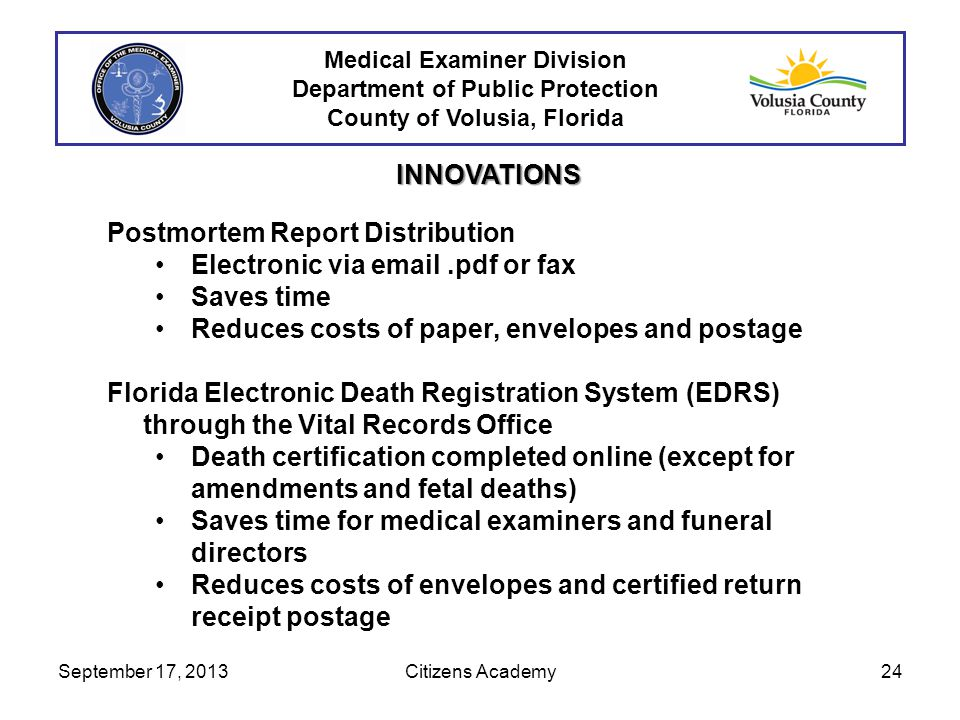 Medical Examiner Division Department of Public Protection County of Volusia, Florida INNOVATIONS Postmortem Report Distribution Electronic via email.pdf or fax Saves time Reduces costs of paper, envelopes and postage Florida Electronic Death Registration System (EDRS) through the Vital Records Office Death certification completed online (except for amendments and fetal deaths) Saves time for medical examiners and funeral directors Reduces costs of envelopes and certified return receipt postage September 17, 201324Citizens Academy