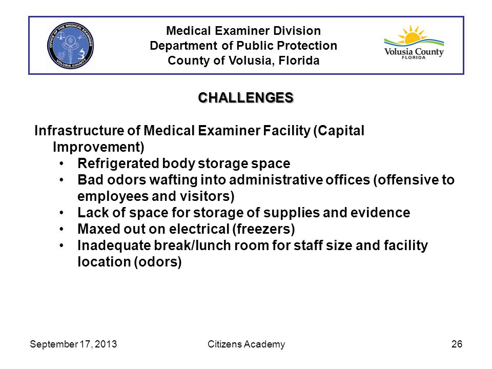 Medical Examiner Division Department of Public Protection County of Volusia, Florida CHALLENGES Infrastructure of Medical Examiner Facility (Capital Improvement) Refrigerated body storage space Bad odors wafting into administrative offices (offensive to employees and visitors) Lack of space for storage of supplies and evidence Maxed out on electrical (freezers) Inadequate break/lunch room for staff size and facility location (odors) September 17, 201326Citizens Academy