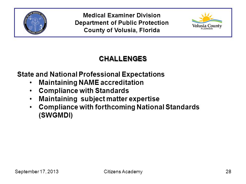 Medical Examiner Division Department of Public Protection County of Volusia, Florida CHALLENGES State and National Professional Expectations Maintaining NAME accreditation Compliance with Standards Maintaining subject matter expertise Compliance with forthcoming National Standards (SWGMDI) September 17, 201328Citizens Academy