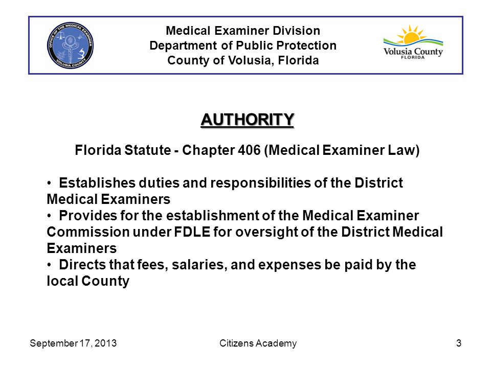 Medical Examiner Division Department of Public Protection County of Volusia, Florida AUTHORITY Florida Statute - Chapter 406 (Medical Examiner Law) Establishes duties and responsibilities of the District Medical Examiners Provides for the establishment of the Medical Examiner Commission under FDLE for oversight of the District Medical Examiners Directs that fees, salaries, and expenses be paid by the local County September 17, 20133 Citizens Academy
