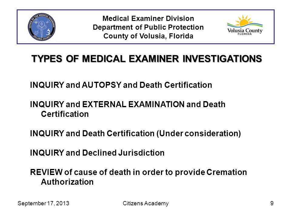 TYPES OF MEDICAL EXAMINER INVESTIGATIONS INQUIRY and AUTOPSY and Death Certification INQUIRY and EXTERNAL EXAMINATION and Death Certification INQUIRY and Death Certification (Under consideration) INQUIRY and Declined Jurisdiction REVIEW of cause of death in order to provide Cremation Authorization September 17, 20139Citizens Academy Medical Examiner Division Department of Public Protection County of Volusia, Florida