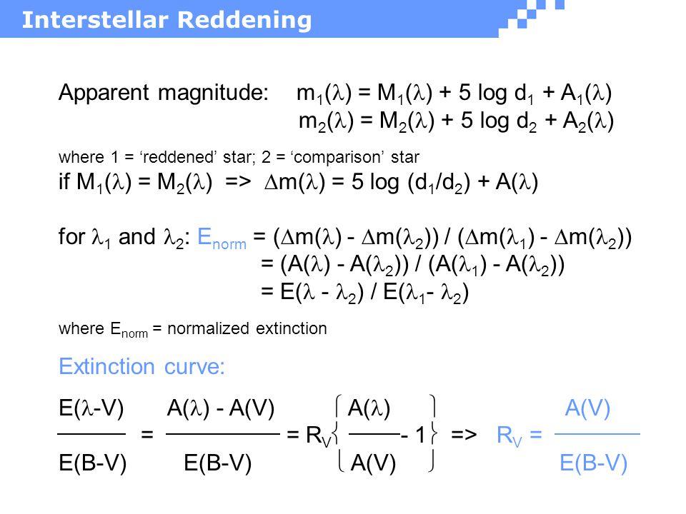 Apparent magnitude: m 1 ( ) = M 1 ( ) + 5 log d 1 + A 1 ( ) m 2 ( ) = M 2 ( ) + 5 log d 2 + A 2 ( ) where 1 = 'reddened' star; 2 = 'comparison' star if M 1 ( ) = M 2 ( ) =>  m( ) = 5 log (d 1 /d 2 ) + A( ) for 1 and 2 : E norm = (  m( ) -  m( 2 )) / (  m( 1 ) -  m( 2 )) = (A( ) - A( 2 )) / (A( 1 ) - A( 2 )) = E( - 2 ) / E( 1 - 2 ) where E norm = normalized extinction Extinction curve: E( -V) A( ) - A(V)  A( ) A(V) = = R V  - 1  => R V = E(B-V) E(B-V)  A(V)  E(B-V)