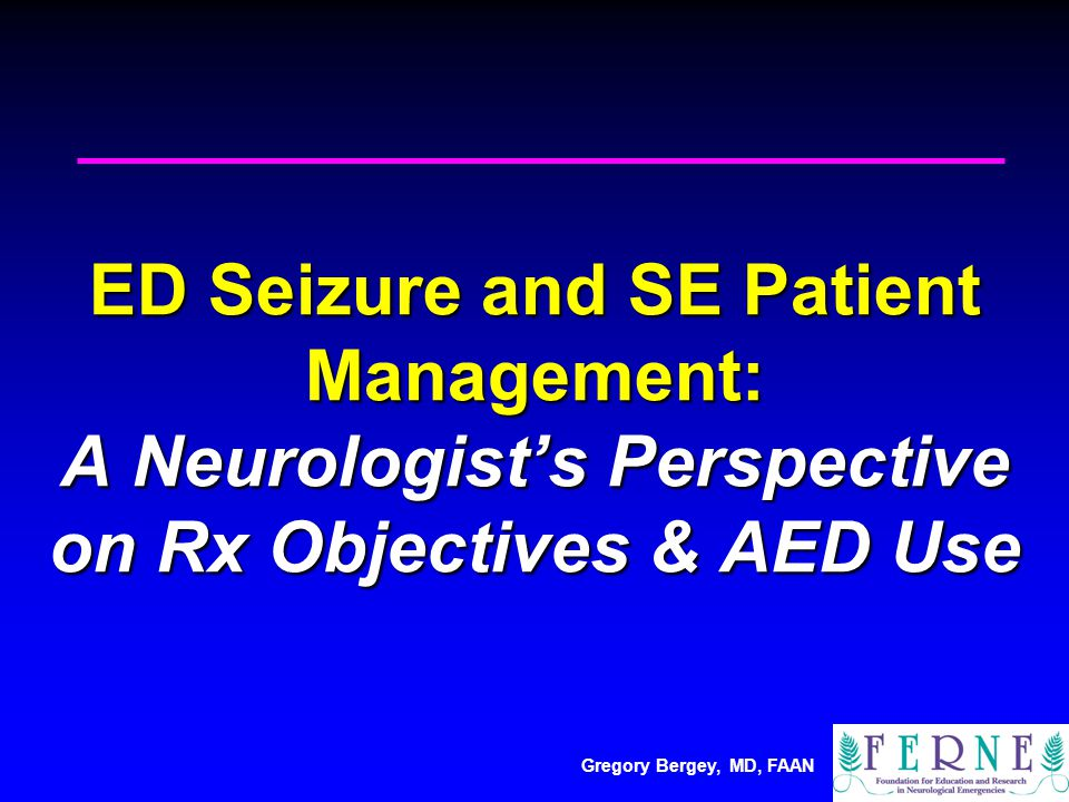 Gregory Bergey, MD, FAAN ED Seizure and SE Patient Management: A Neurologist's Perspective on Rx Objectives & AED Use