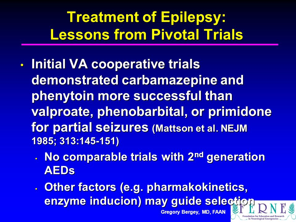 Gregory Bergey, MD, FAAN Treatment of Epilepsy: Lessons from Pivotal Trials Initial VA cooperative trials demonstrated carbamazepine and phenytoin more successful than valproate, phenobarbital, or primidone for partial seizures (Mattson et al.