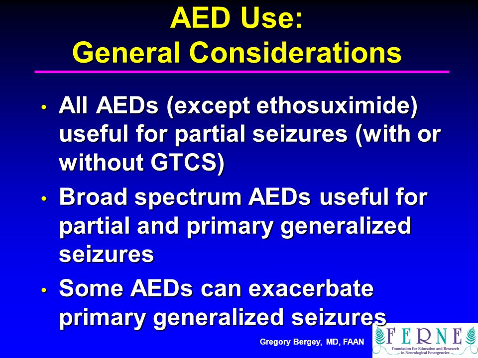 Gregory Bergey, MD, FAAN AED Use: General Considerations All AEDs (except ethosuximide) useful for partial seizures (with or without GTCS) All AEDs (except ethosuximide) useful for partial seizures (with or without GTCS) Broad spectrum AEDs useful for partial and primary generalized seizures Broad spectrum AEDs useful for partial and primary generalized seizures Some AEDs can exacerbate primary generalized seizures Some AEDs can exacerbate primary generalized seizures
