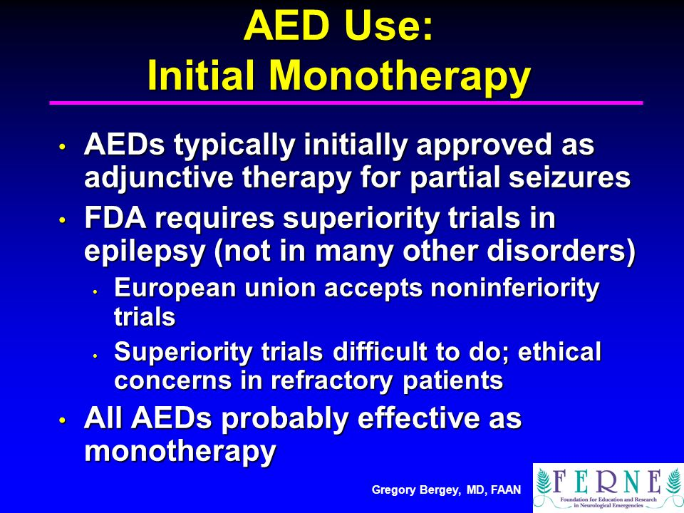 Gregory Bergey, MD, FAAN AED Use: Initial Monotherapy AEDs typically initially approved as adjunctive therapy for partial seizures AEDs typically initially approved as adjunctive therapy for partial seizures FDA requires superiority trials in epilepsy (not in many other disorders) FDA requires superiority trials in epilepsy (not in many other disorders) European union accepts noninferiority trials European union accepts noninferiority trials Superiority trials difficult to do; ethical concerns in refractory patients Superiority trials difficult to do; ethical concerns in refractory patients All AEDs probably effective as monotherapy All AEDs probably effective as monotherapy