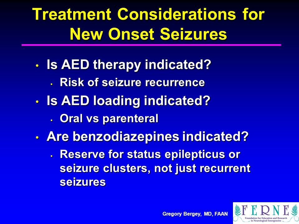 Gregory Bergey, MD, FAAN Treatment Considerations for New Onset Seizures Is AED therapy indicated.