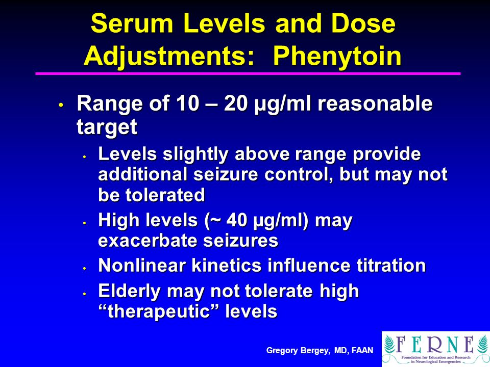 Gregory Bergey, MD, FAAN Serum Levels and Dose Adjustments: Phenytoin Range of 10 – 20 µg/ml reasonable target Range of 10 – 20 µg/ml reasonable target Levels slightly above range provide additional seizure control, but may not be tolerated Levels slightly above range provide additional seizure control, but may not be tolerated High levels (~ 40 µg/ml) may exacerbate seizures High levels (~ 40 µg/ml) may exacerbate seizures Nonlinear kinetics influence titration Nonlinear kinetics influence titration Elderly may not tolerate high therapeutic levels Elderly may not tolerate high therapeutic levels