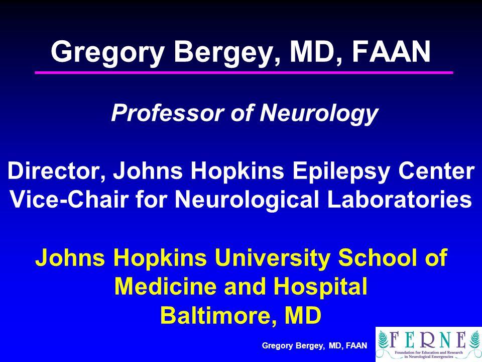 Gregory Bergey, MD, FAAN Gregory Bergey, MD, FAAN Professor of Neurology Director, Johns Hopkins Epilepsy Center Vice-Chair for Neurological Laboratories Johns Hopkins University School of Medicine and Hospital Baltimore, MD