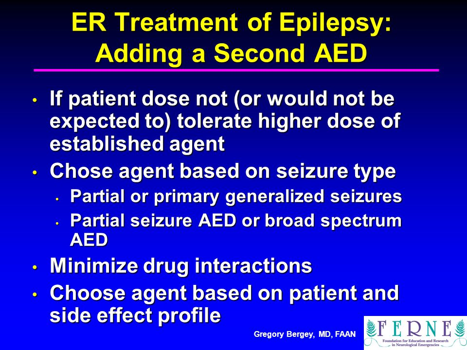 Gregory Bergey, MD, FAAN ER Treatment of Epilepsy: Adding a Second AED If patient dose not (or would not be expected to) tolerate higher dose of established agent If patient dose not (or would not be expected to) tolerate higher dose of established agent Chose agent based on seizure type Chose agent based on seizure type Partial or primary generalized seizures Partial or primary generalized seizures Partial seizure AED or broad spectrum AED Partial seizure AED or broad spectrum AED Minimize drug interactions Minimize drug interactions Choose agent based on patient and side effect profile Choose agent based on patient and side effect profile