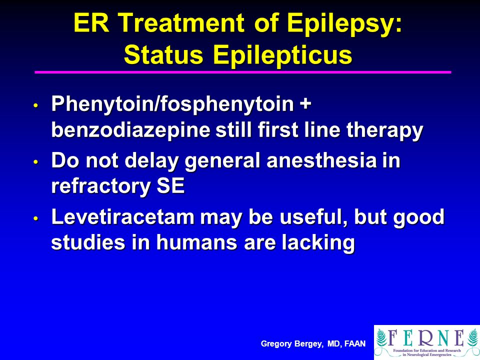 Gregory Bergey, MD, FAAN ER Treatment of Epilepsy: Status Epilepticus Phenytoin/fosphenytoin + benzodiazepine still first line therapy Phenytoin/fosphenytoin + benzodiazepine still first line therapy Do not delay general anesthesia in refractory SE Do not delay general anesthesia in refractory SE Levetiracetam may be useful, but good studies in humans are lacking Levetiracetam may be useful, but good studies in humans are lacking