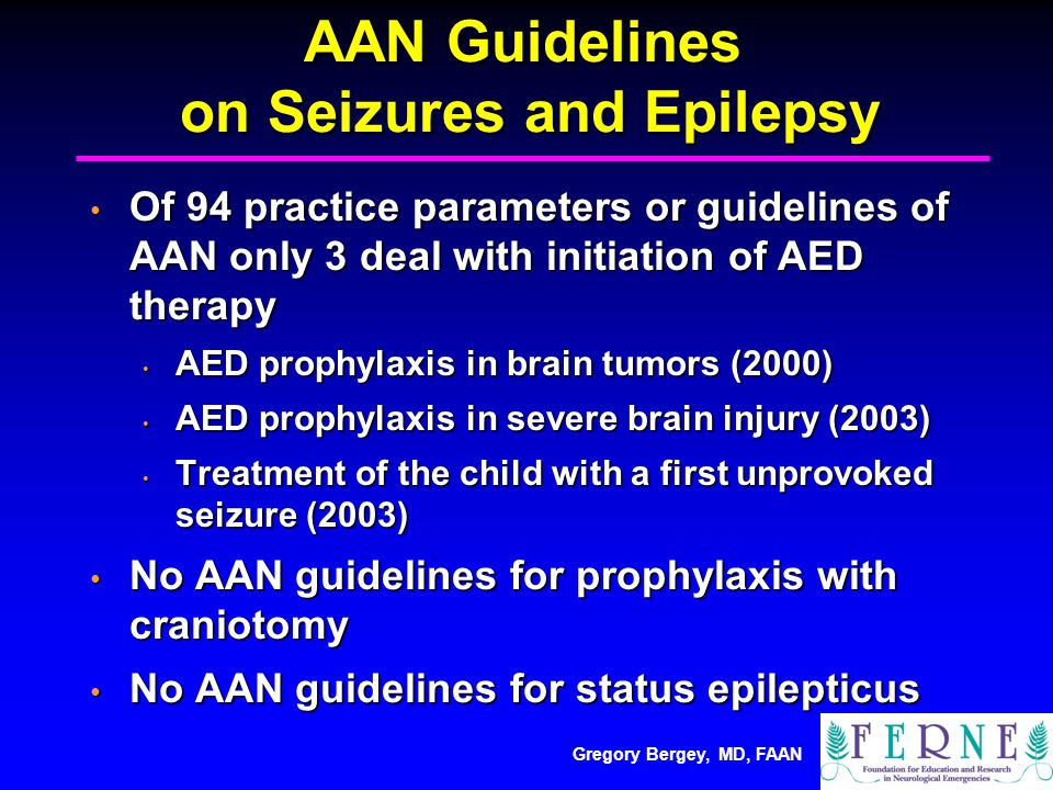 Gregory Bergey, MD, FAAN AAN Guidelines on Seizures and Epilepsy Of 94 practice parameters or guidelines of AAN only 3 deal with initiation of AED therapy Of 94 practice parameters or guidelines of AAN only 3 deal with initiation of AED therapy AED prophylaxis in brain tumors (2000) AED prophylaxis in brain tumors (2000) AED prophylaxis in severe brain injury (2003) AED prophylaxis in severe brain injury (2003) Treatment of the child with a first unprovoked seizure (2003) Treatment of the child with a first unprovoked seizure (2003) No AAN guidelines for prophylaxis with craniotomy No AAN guidelines for prophylaxis with craniotomy No AAN guidelines for status epilepticus No AAN guidelines for status epilepticus