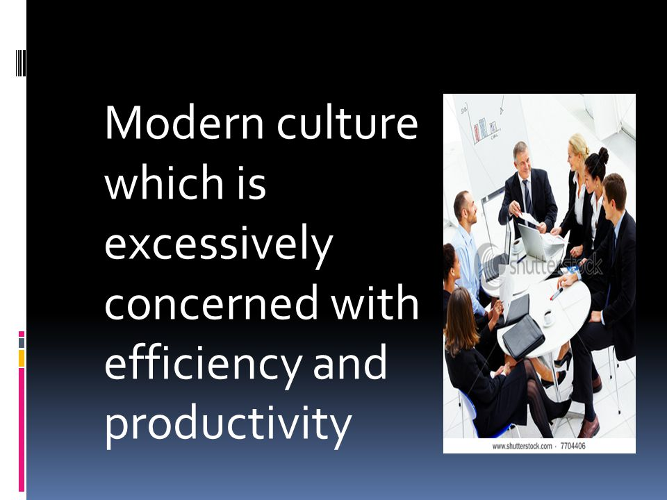 Modern culture which is excessively concerned with efficiency and productivity