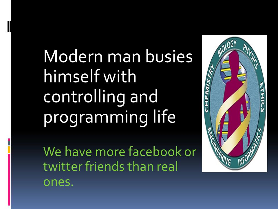 Modern man busies himself with controlling and programming life We have more facebook or twitter friends than real ones.