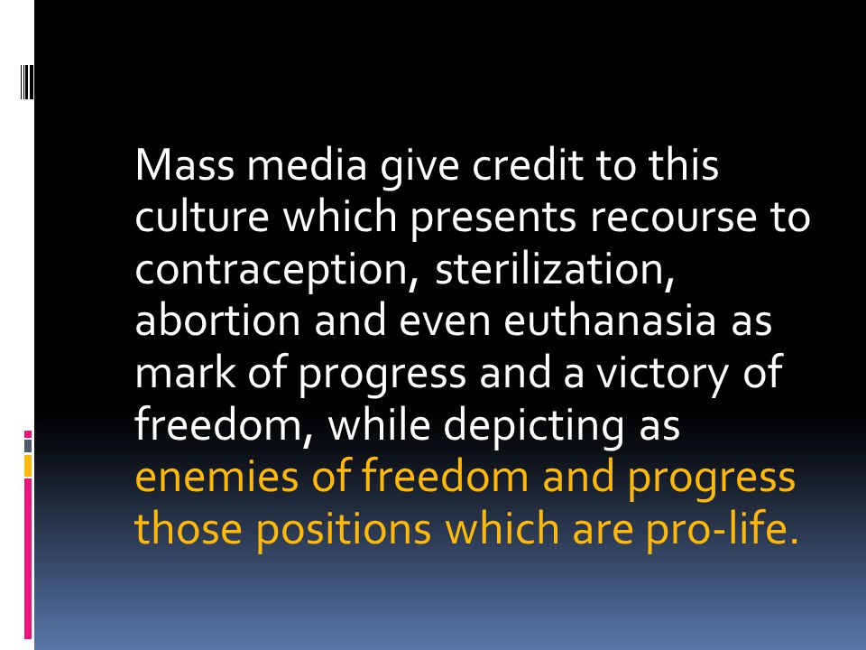 Mass media give credit to this culture which presents recourse to contraception, sterilization, abortion and even euthanasia as mark of progress and a
