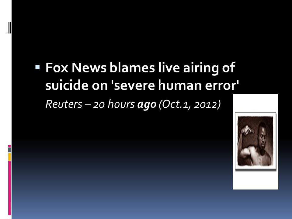  Fox News blames live airing of suicide on 'severe human error' Reuters – 20 hours ago (Oct.1, 2012)