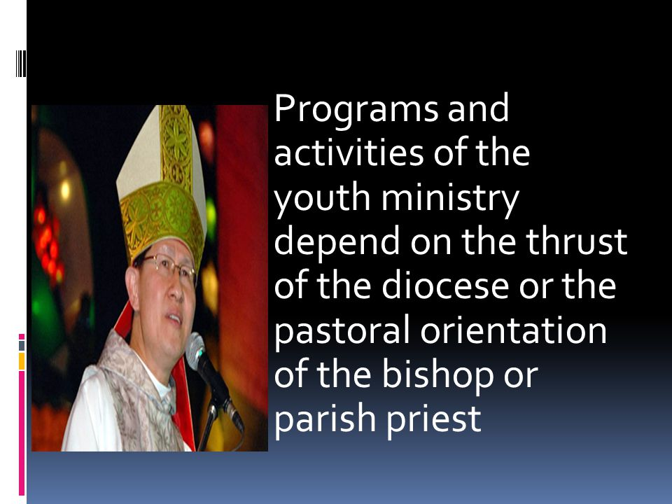 Programs and activities of the youth ministry depend on the thrust of the diocese or the pastoral orientation of the bishop or parish priest