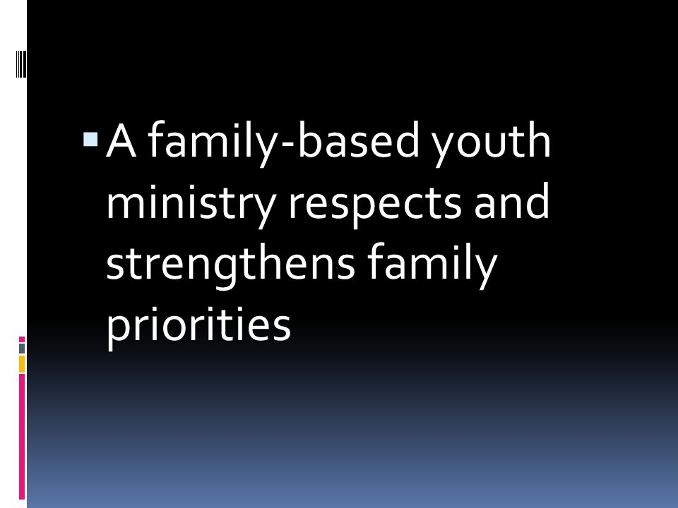  A family-based youth ministry respects and strengthens family priorities