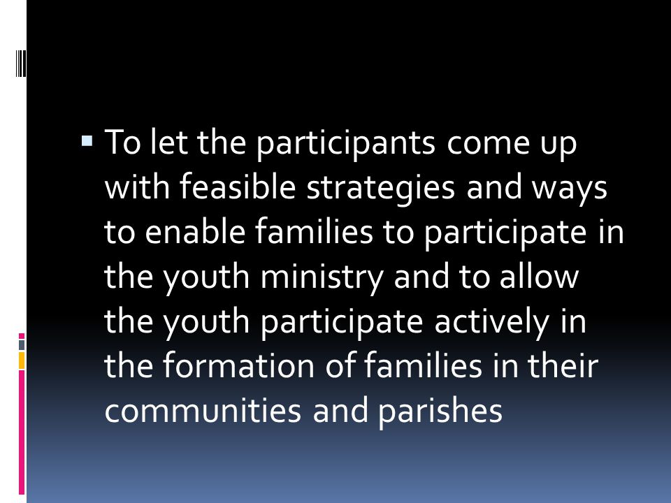  To let the participants come up with feasible strategies and ways to enable families to participate in the youth ministry and to allow the youth par