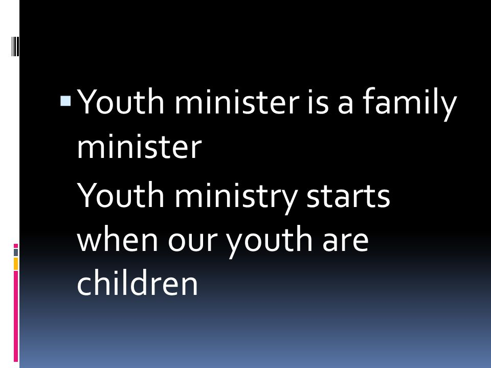  Youth minister is a family minister Youth ministry starts when our youth are children