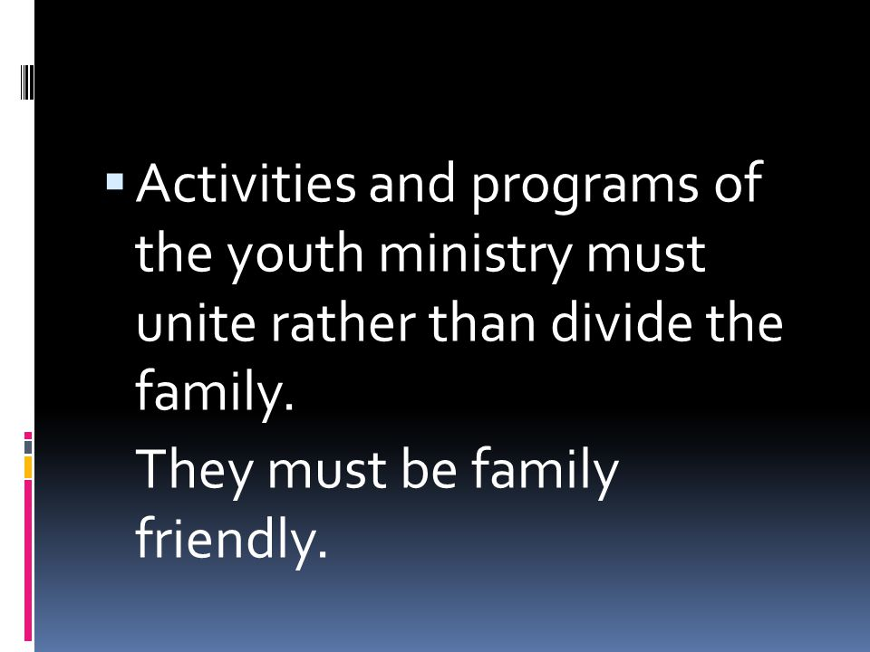  Activities and programs of the youth ministry must unite rather than divide the family.