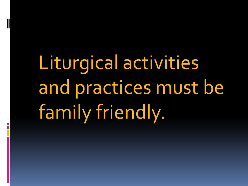 Liturgical activities and practices must be family friendly.
