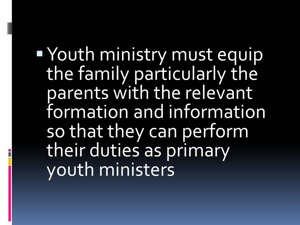  Youth ministry must equip the family particularly the parents with the relevant formation and information so that they can perform their duties as primary youth ministers