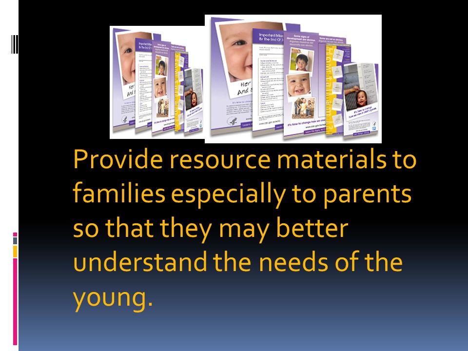 Provide resource materials to families especially to parents so that they may better understand the needs of the young.