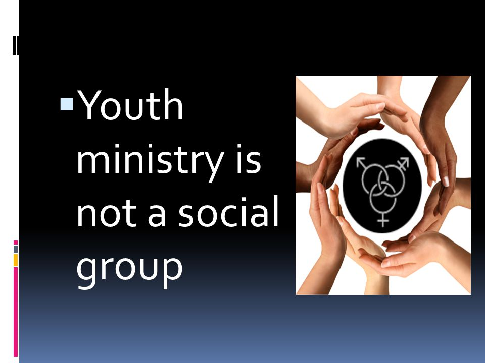  Youth ministry is not a social group