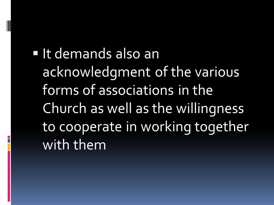  It demands also an acknowledgment of the various forms of associations in the Church as well as the willingness to cooperate in working together with them
