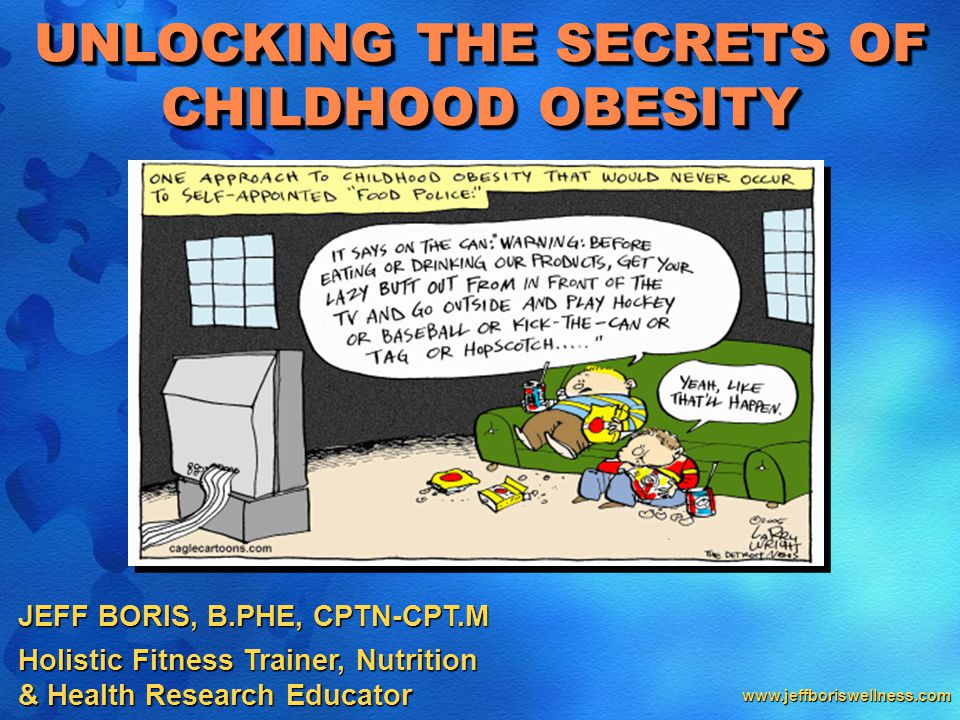 www.jeffboriswellness.com JEFF BORIS, B.PHE, CPTN-CPT.M Holistic Fitness Trainer, Nutrition & Health Research Educator UNLOCKING THE SECRETS OF CHILDHOOD OBESITY