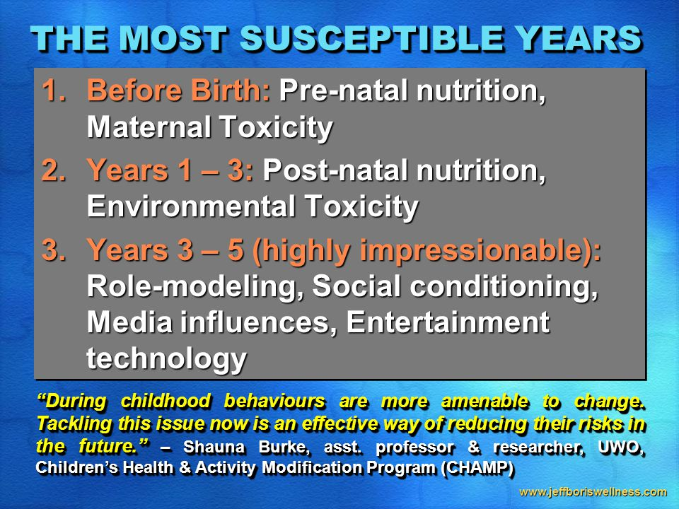 www.jeffboriswellness.com THE MOST SUSCEPTIBLE YEARS 1.Before Birth: Pre-natal nutrition, Maternal Toxicity 2.Years 1 – 3: Post-natal nutrition, Environmental Toxicity 3.Years 3 – 5 (highly impressionable): Role-modeling, Social conditioning, Media influences, Entertainment technology 1.Before Birth: Pre-natal nutrition, Maternal Toxicity 2.Years 1 – 3: Post-natal nutrition, Environmental Toxicity 3.Years 3 – 5 (highly impressionable): Role-modeling, Social conditioning, Media influences, Entertainment technology During childhood behaviours are more amenable to change.