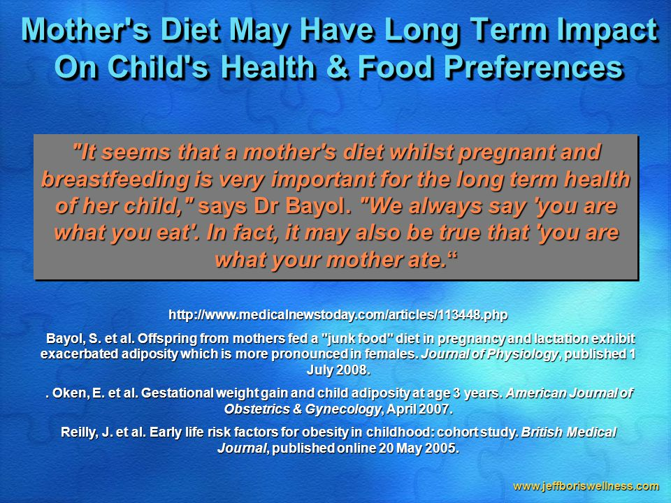 www.jeffboriswellness.com Mother s Diet May Have Long Term Impact On Child s Health & Food Preferences It seems that a mother s diet whilst pregnant and breastfeeding is very important for the long term health of her child, says Dr Bayol.