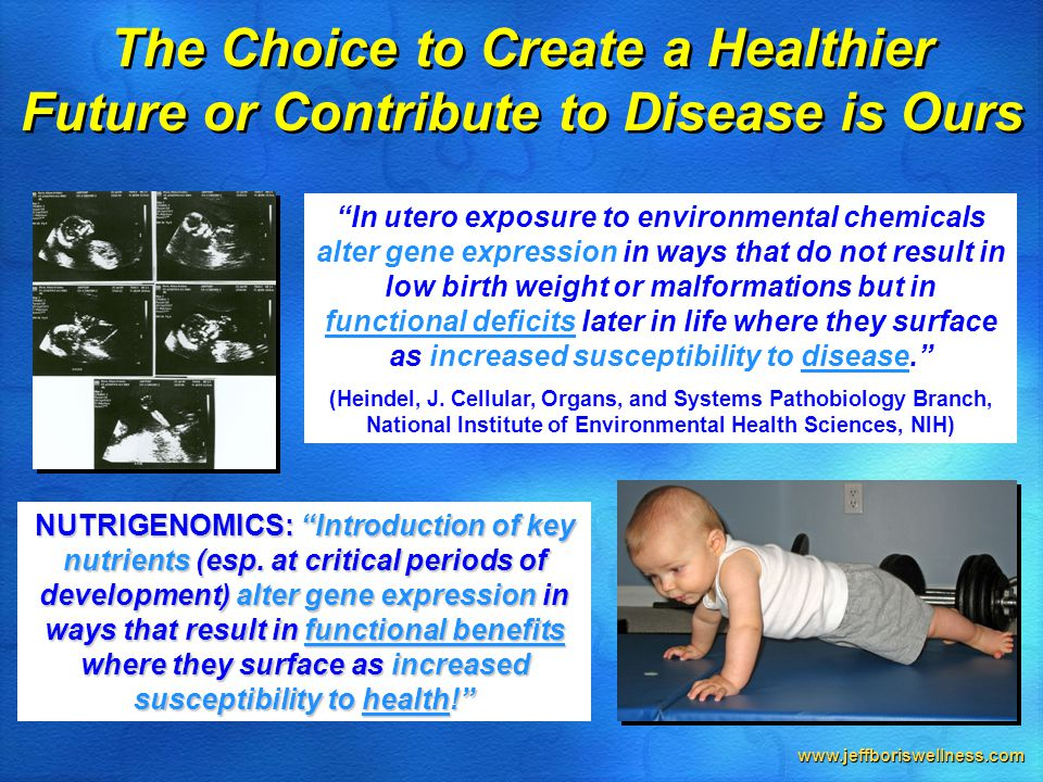 www.jeffboriswellness.com The Choice to Create a Healthier Future or Contribute to Disease is Ours In utero exposure to environmental chemicals alter gene expression in ways that do not result in low birth weight or malformations but in functional deficits later in life where they surface as increased susceptibility to disease. (Heindel, J.