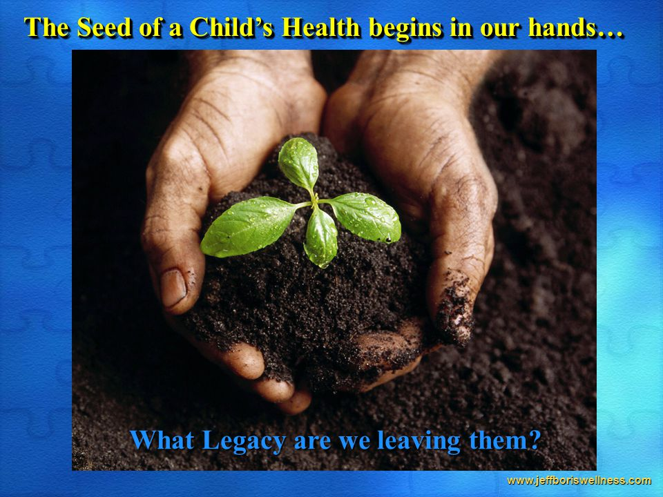 www.jeffboriswellness.com The Seed of a Child's Health begins in our hands… What Legacy are we leaving them
