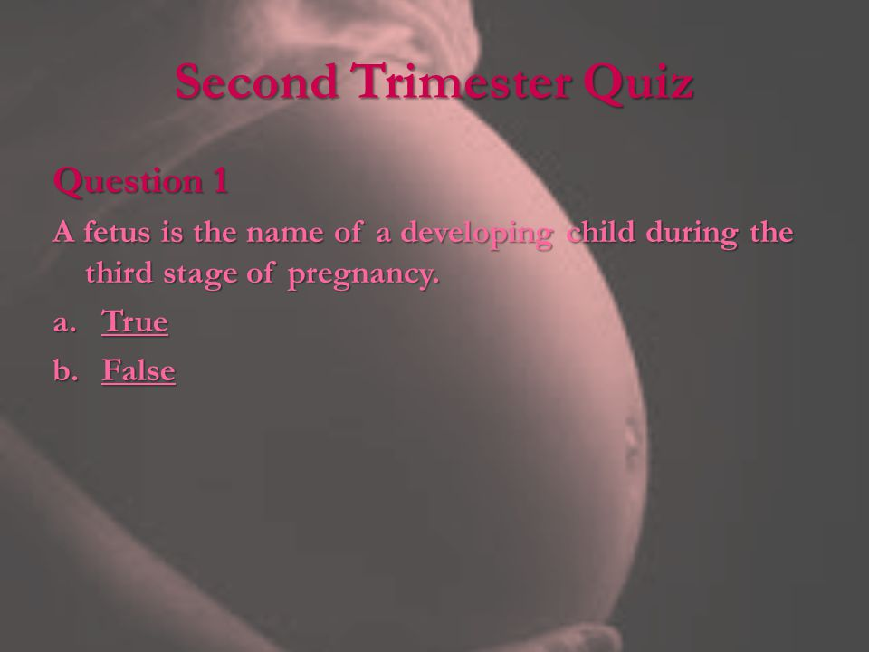 Second Trimester Quiz Question 1 A fetus is the name of a developing child during the third stage of pregnancy.