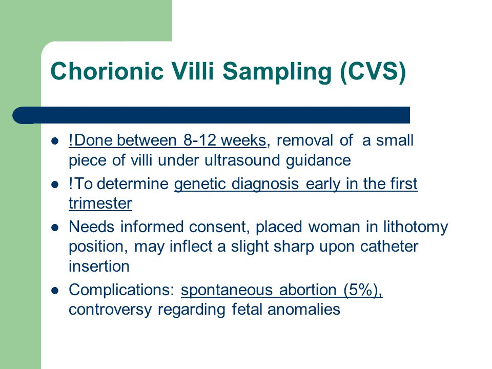 Chorionic Villi Sampling (CVS) !Done between 8-12 weeks, removal of a small piece of villi under ultrasound guidance !To determine genetic diagnosis early in the first trimester Needs informed consent, placed woman in lithotomy position, may inflect a slight sharp upon catheter insertion Complications: spontaneous abortion (5%), controversy regarding fetal anomalies