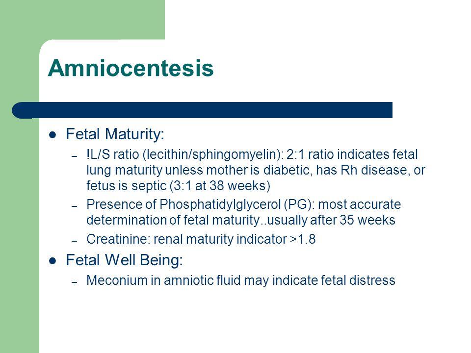 Amniocentesis Fetal Maturity: – !L/S ratio (lecithin/sphingomyelin): 2:1 ratio indicates fetal lung maturity unless mother is diabetic, has Rh disease