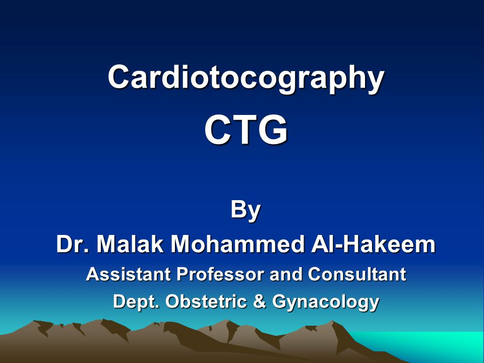 CardiotocographyCTGBy Dr. Malak Mohammed Al-Hakeem Assistant Professor and Consultant Dept. Obstetric & Gynacology