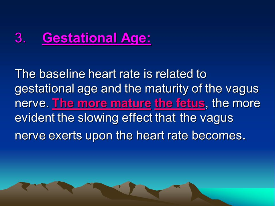 3.Gestational Age: The baseline heart rate is related to gestational age and the maturity of the vagus nerve. The more mature the fetus, the more evid