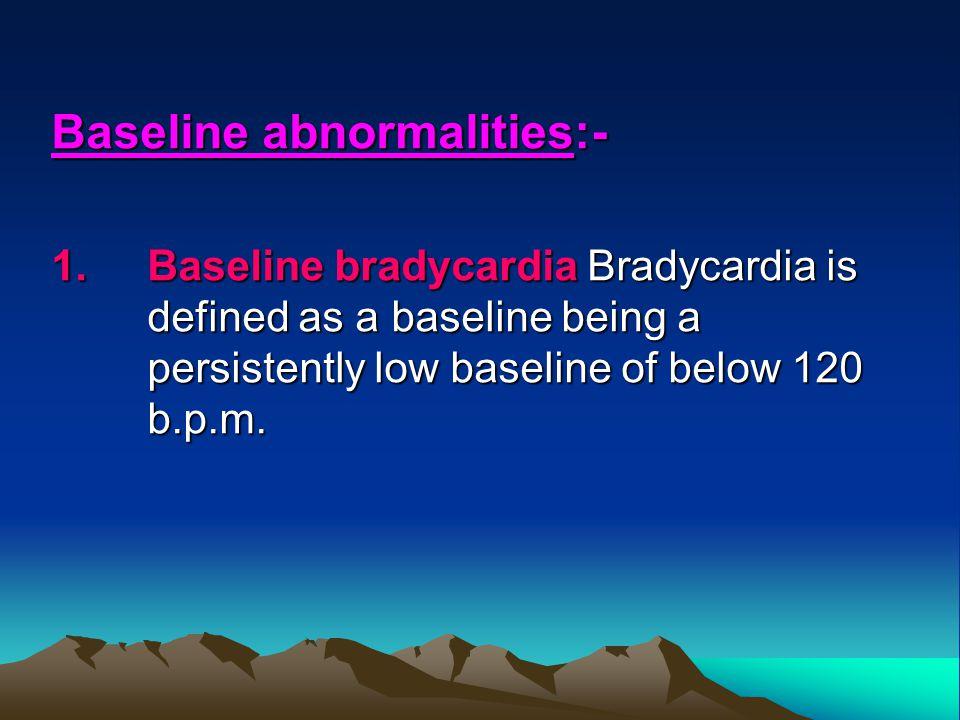 Baseline abnormalities:- 1.Baseline bradycardia Bradycardia is defined as a baseline being a persistently low baseline of below 120 b.p.m.