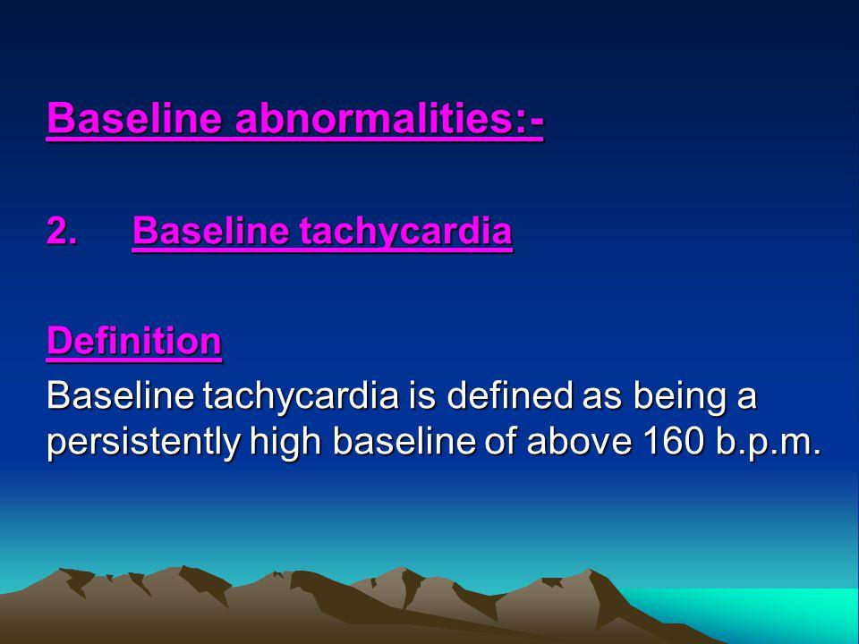 Baseline abnormalities:- 2.Baseline tachycardia Definition Baseline tachycardia is defined as being a persistently high baseline of above 160 b.p.m.