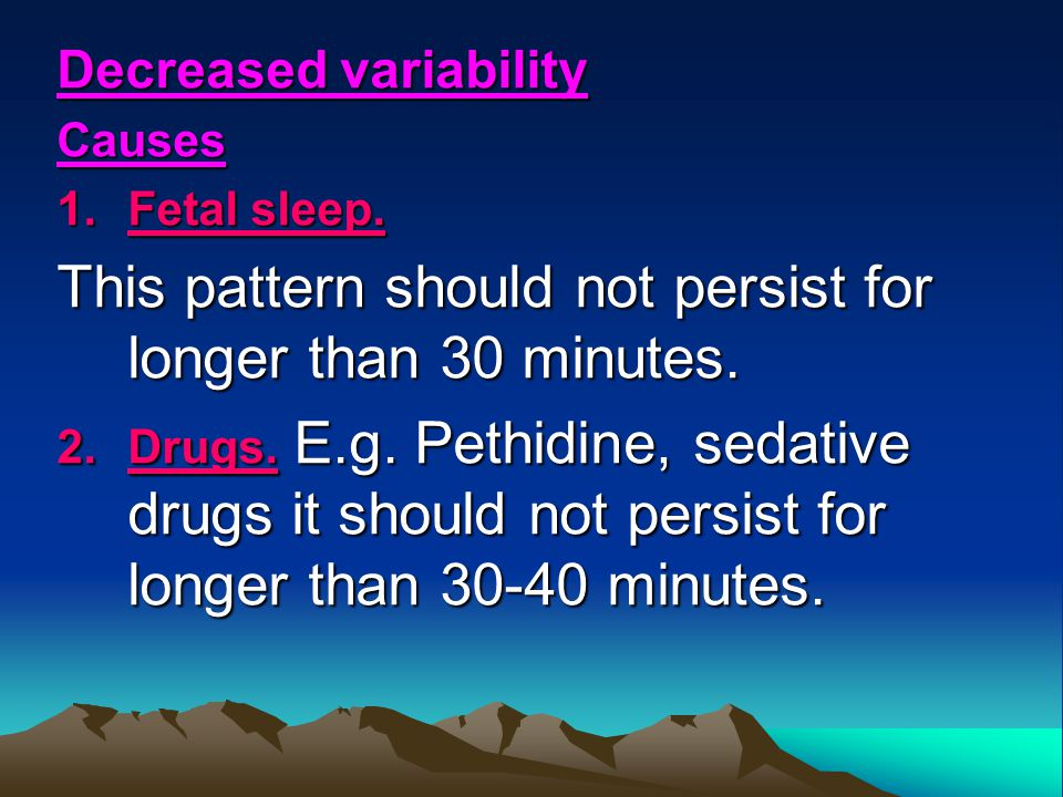 Decreased variability Causes 1.Fetal sleep. This pattern should not persist for longer than 30 minutes. 2.Drugs. E.g. Pethidine, sedative drugs it sho