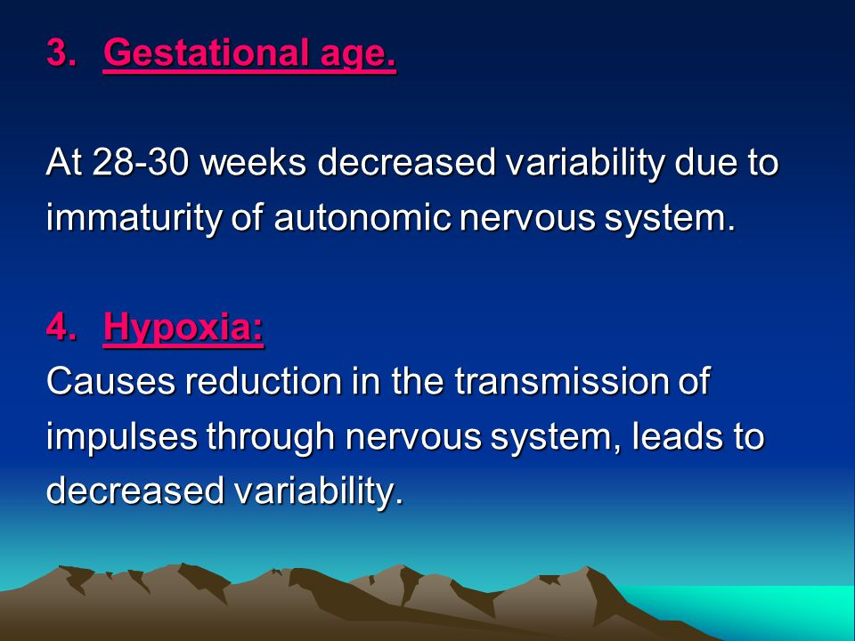 3.Gestational age. At 28-30 weeks decreased variability due to immaturity of autonomic nervous system. 4.Hypoxia: Causes reduction in the transmission