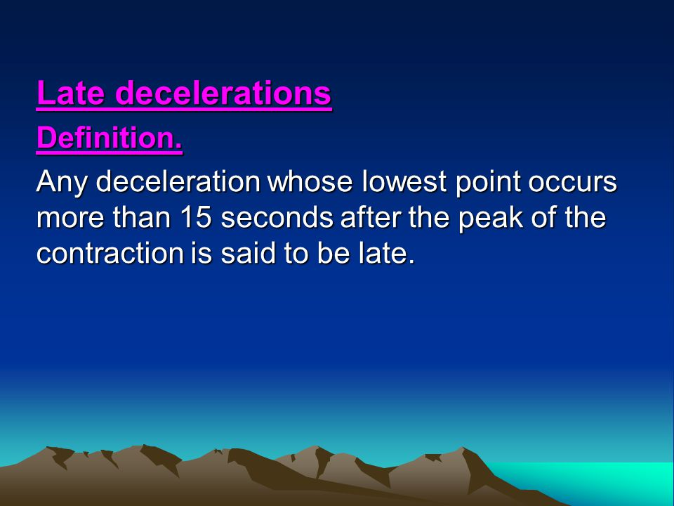 Late decelerations Definition. Any deceleration whose lowest point occurs more than 15 seconds after the peak of the contraction is said to be late.